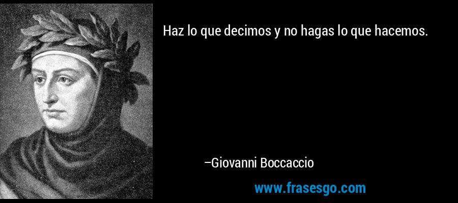 Haz lo que decimos y no hagas lo que hacemos. – Giovanni Boccaccio