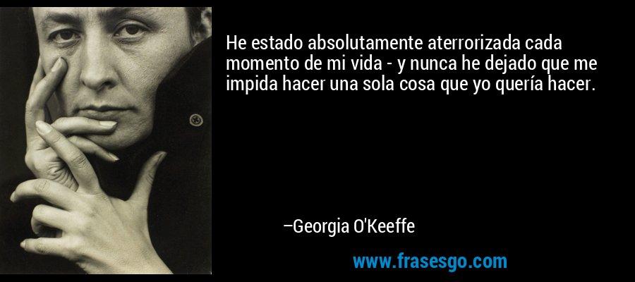 He estado absolutamente aterrorizada cada momento de mi vida - y nunca he dejado que me impida hacer una sola cosa que yo quería hacer. – Georgia O'Keeffe