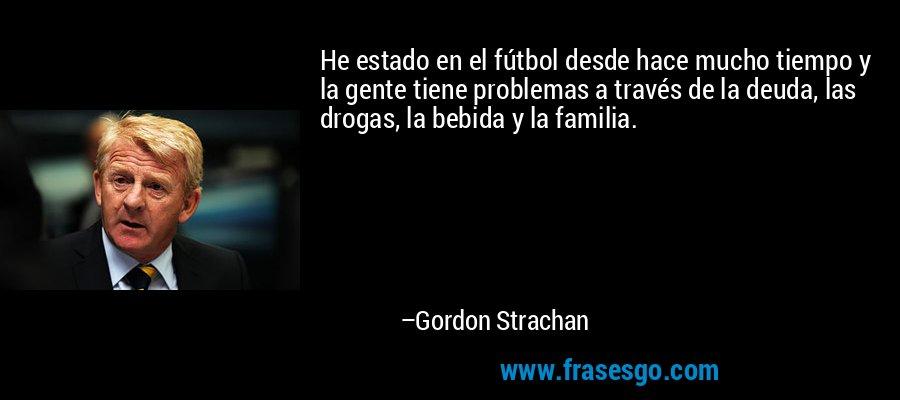 He estado en el fútbol desde hace mucho tiempo y la gente tiene problemas a través de la deuda, las drogas, la bebida y la familia. – Gordon Strachan
