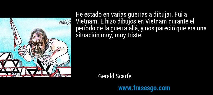 He estado en varias guerras a dibujar. Fui a Vietnam. E hizo dibujos en Vietnam durante el período de la guerra allá, y nos pareció que era una situación muy, muy triste. – Gerald Scarfe