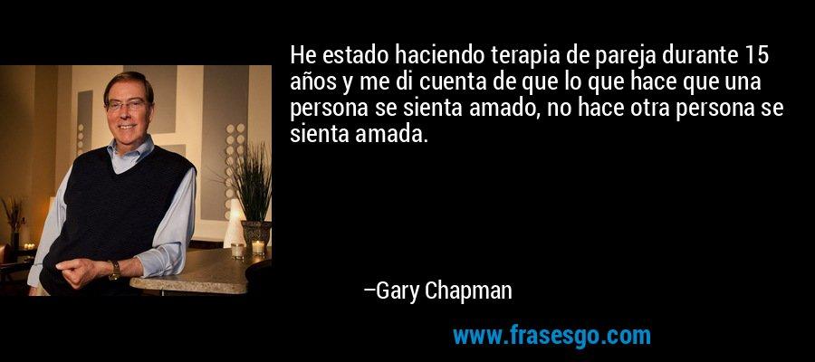 He estado haciendo terapia de pareja durante 15 años y me di cuenta de que lo que hace que una persona se sienta amado, no hace otra persona se sienta amada. – Gary Chapman