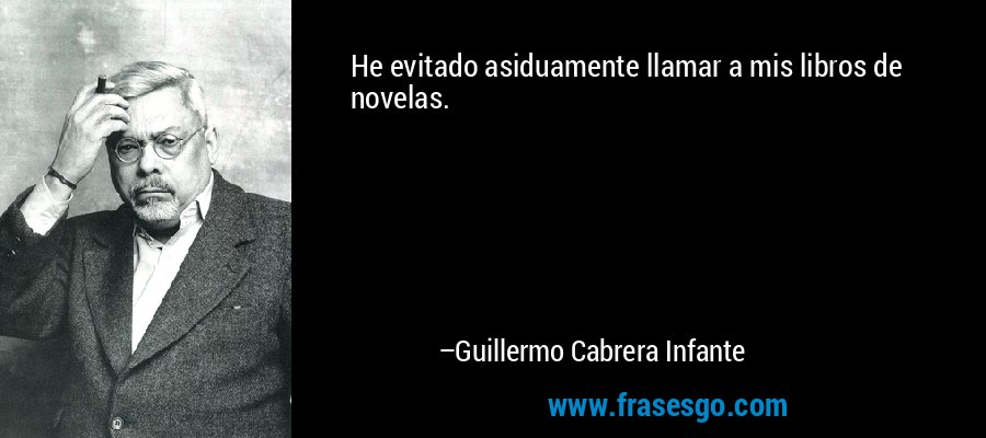 He evitado asiduamente llamar a mis libros de novelas. – Guillermo Cabrera Infante