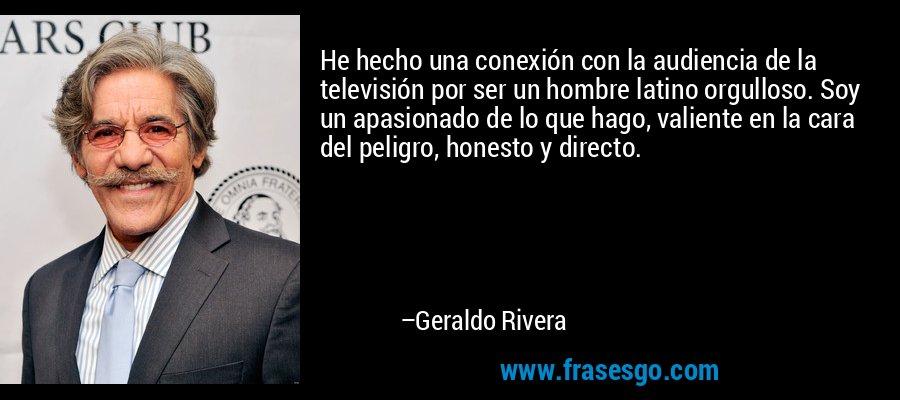 He hecho una conexión con la audiencia de la televisión por ser un hombre latino orgulloso. Soy un apasionado de lo que hago, valiente en la cara del peligro, honesto y directo. – Geraldo Rivera