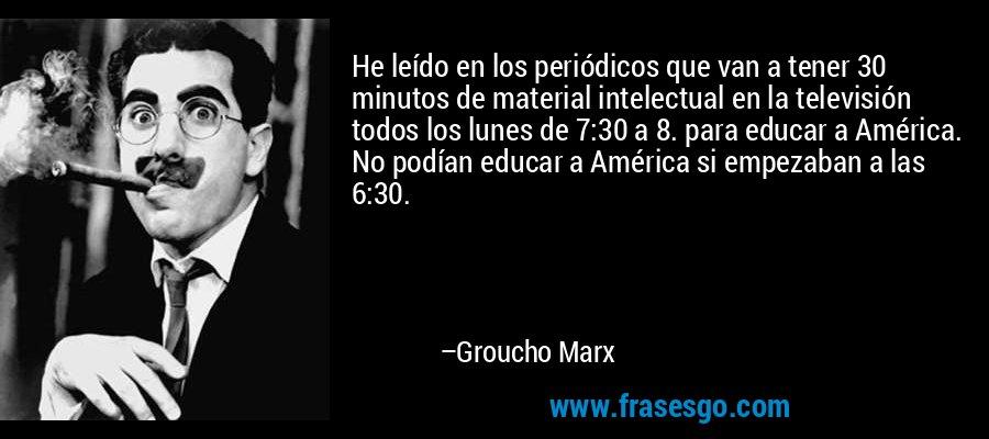 He leído en los periódicos que van a tener 30 minutos de material intelectual en la televisión todos los lunes de 7:30 a 8. para educar a América. No podían educar a América si empezaban a las 6:30. – Groucho Marx