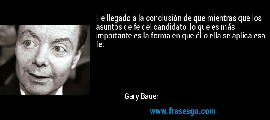 He llegado a la conclusión de que mientras que los asuntos de fe del candidato, lo que es más importante es la forma en que él o ella se aplica esa fe. – Gary Bauer