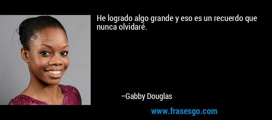 He logrado algo grande y eso es un recuerdo que nunca olvidaré. – Gabby Douglas