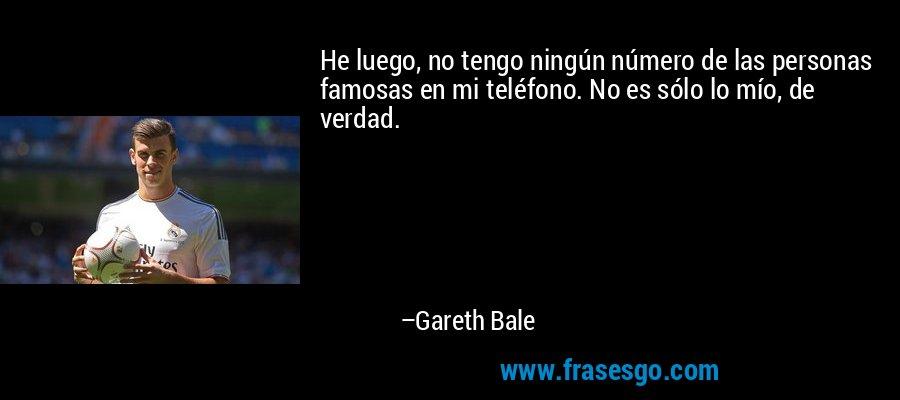 He luego, no tengo ningún número de las personas famosas en mi teléfono. No es sólo lo mío, de verdad. – Gareth Bale