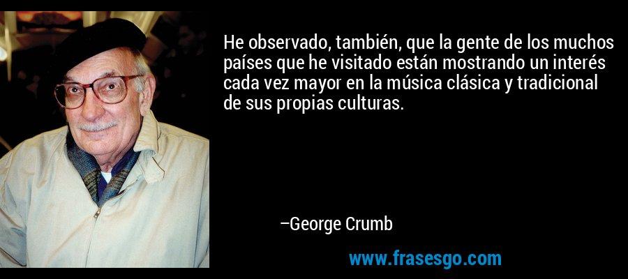 He observado, también, que la gente de los muchos países que he visitado están mostrando un interés cada vez mayor en la música clásica y tradicional de sus propias culturas. – George Crumb