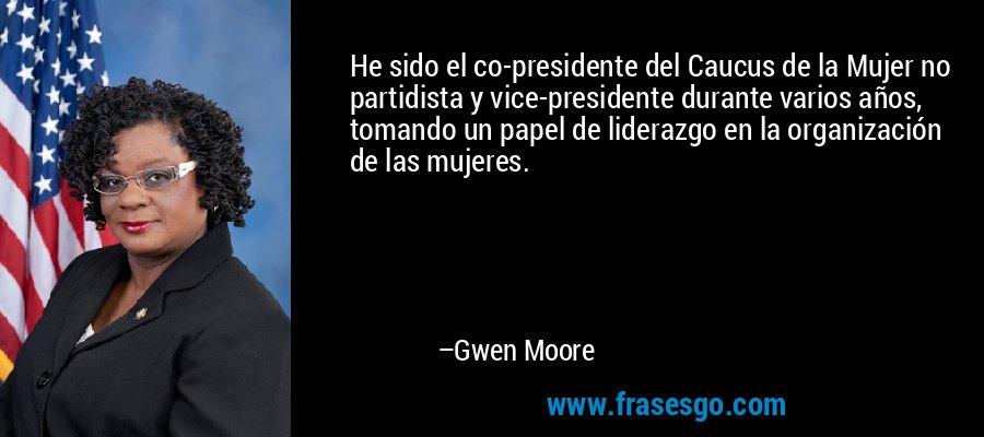 He sido el co-presidente del Caucus de la Mujer no partidista y vice-presidente durante varios años, tomando un papel de liderazgo en la organización de las mujeres. – Gwen Moore