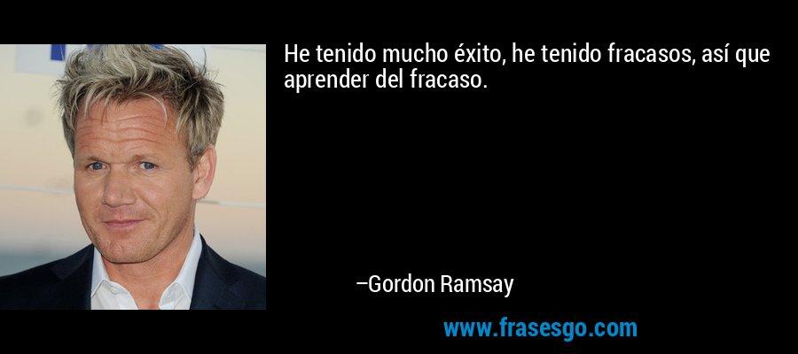 He tenido mucho éxito, he tenido fracasos, así que aprender del fracaso. – Gordon Ramsay