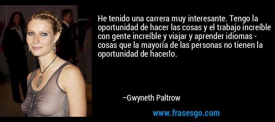 He tenido una carrera muy interesante. Tengo la oportunidad de hacer las cosas y el trabajo increíble con gente increíble y viajar y aprender idiomas - cosas que la mayoría de las personas no tienen la oportunidad de hacerlo. – Gwyneth Paltrow