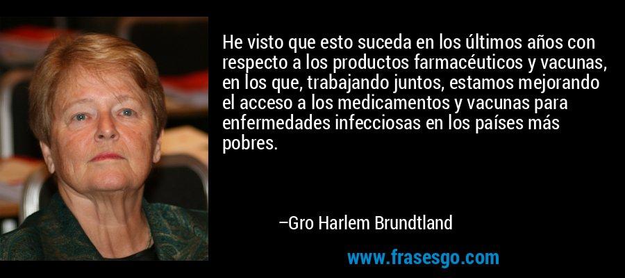 He visto que esto suceda en los últimos años con respecto a los productos farmacéuticos y vacunas, en los que, trabajando juntos, estamos mejorando el acceso a los medicamentos y vacunas para enfermedades infecciosas en los países más pobres. – Gro Harlem Brundtland