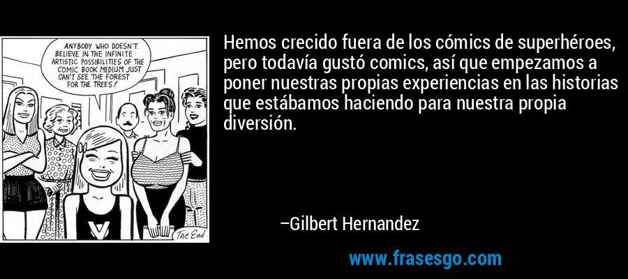 Hemos crecido fuera de los cómics de superhéroes, pero todavía gustó comics, así que empezamos a poner nuestras propias experiencias en las historias que estábamos haciendo para nuestra propia diversión. – Gilbert Hernandez