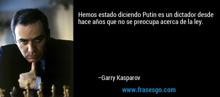 Hemos estado diciendo Putin es un dictador desde hace años que no se preocupa acerca de la ley. – Garry Kasparov