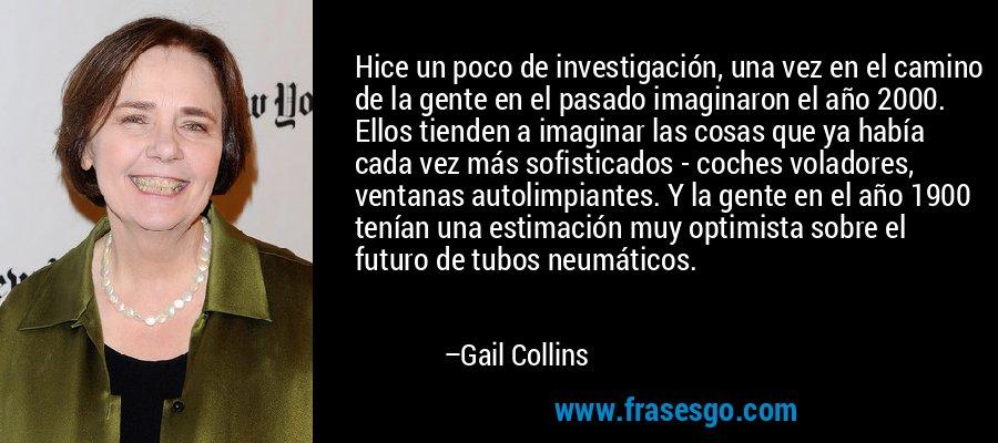Hice un poco de investigación, una vez en el camino de la gente en el pasado imaginaron el año 2000. Ellos tienden a imaginar las cosas que ya había cada vez más sofisticados - coches voladores, ventanas autolimpiantes. Y la gente en el año 1900 tenían una estimación muy optimista sobre el futuro de tubos neumáticos. – Gail Collins