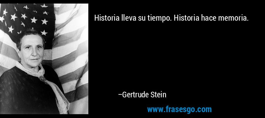 Historia lleva su tiempo. Historia hace memoria. – Gertrude Stein