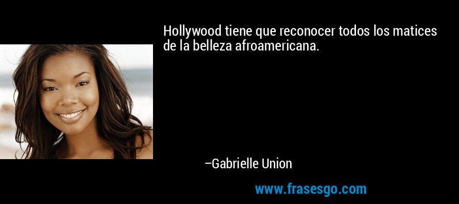 Hollywood tiene que reconocer todos los matices de la belleza afroamericana. – Gabrielle Union