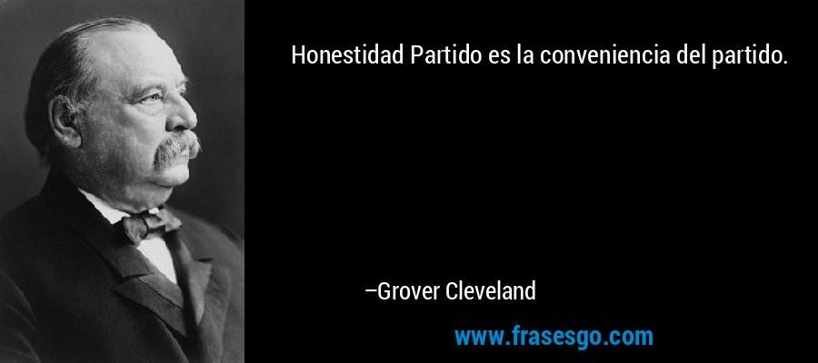 Honestidad Partido es la conveniencia del partido. – Grover Cleveland