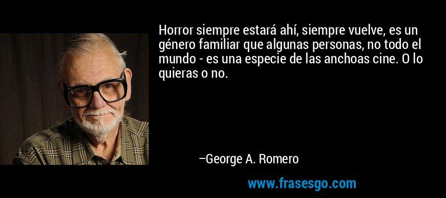 Horror siempre estará ahí, siempre vuelve, es un género familiar que algunas personas, no todo el mundo - es una especie de las anchoas cine. O lo quieras o no. – George A. Romero