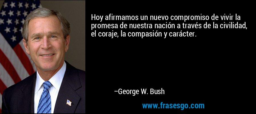 Hoy afirmamos un nuevo compromiso de vivir la promesa de nuestra nación a través de la civilidad, el coraje, la compasión y carácter. – George W. Bush