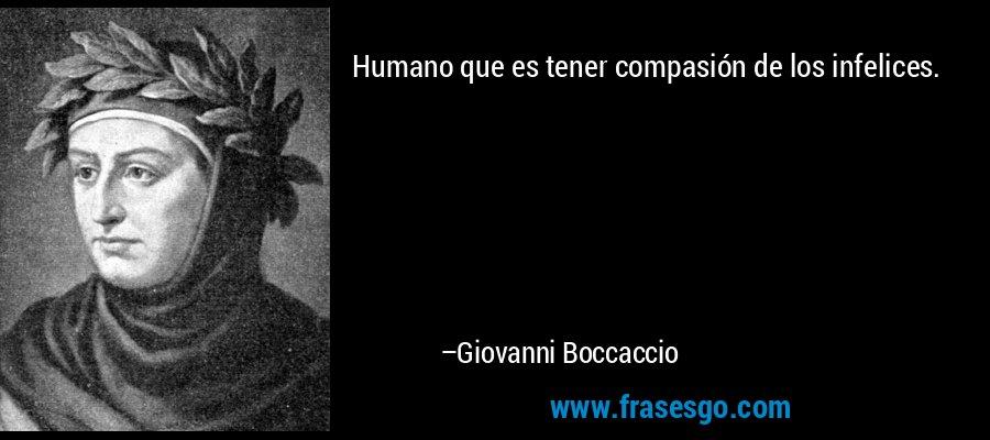 Humano que es tener compasión de los infelices. – Giovanni Boccaccio