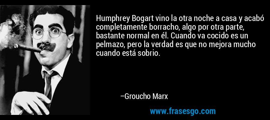 Humphrey Bogart vino la otra noche a casa y acabó completamente borracho, algo por otra parte, bastante normal en él. Cuando va cocido es un pelmazo, pero la verdad es que no mejora mucho cuando está sobrio. – Groucho Marx
