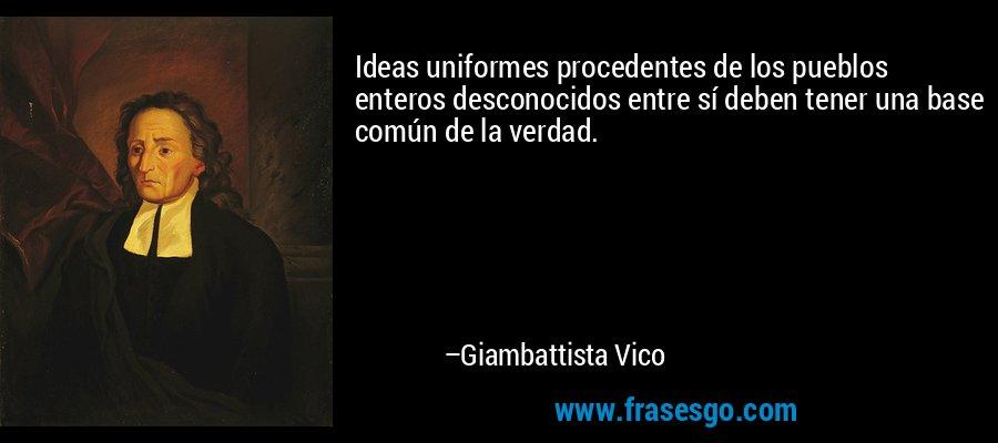 Ideas uniformes procedentes de los pueblos enteros desconocidos entre sí deben tener una base común de la verdad. – Giambattista Vico