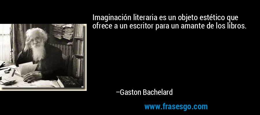 Imaginación literaria es un objeto estético que ofrece a un escritor para un amante de los libros. – Gaston Bachelard