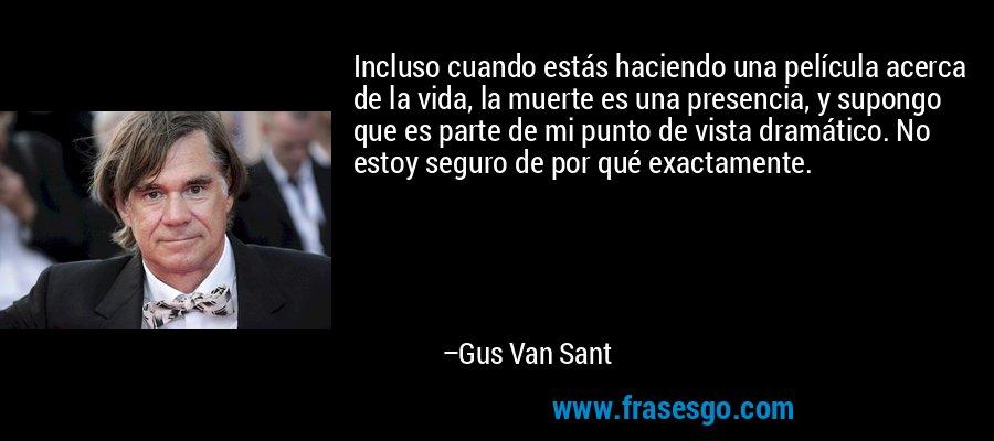 Incluso cuando estás haciendo una película acerca de la vida, la muerte es una presencia, y supongo que es parte de mi punto de vista dramático. No estoy seguro de por qué exactamente. – Gus Van Sant