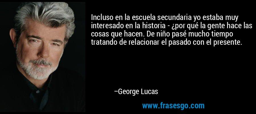 Incluso en la escuela secundaria yo estaba muy interesado en la historia - ¿por qué la gente hace las cosas que hacen. De niño pasé mucho tiempo tratando de relacionar el pasado con el presente. – George Lucas