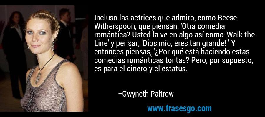 Incluso las actrices que admiro, como Reese Witherspoon, que piensan, 'Otra comedia romántica? Usted la ve en algo así como 'Walk the Line' y pensar, 'Dios mío, eres tan grande! ' Y entonces piensas, '¿Por qué está haciendo estas comedias románticas tontas? Pero, por supuesto, es para el dinero y el estatus. – Gwyneth Paltrow