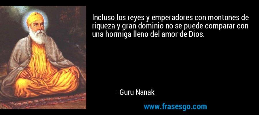 Incluso los reyes y emperadores con montones de riqueza y gran dominio no se puede comparar con una hormiga lleno del amor de Dios. – Guru Nanak