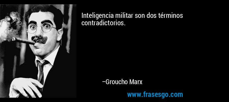 Inteligencia militar son dos términos contradictorios. – Groucho Marx