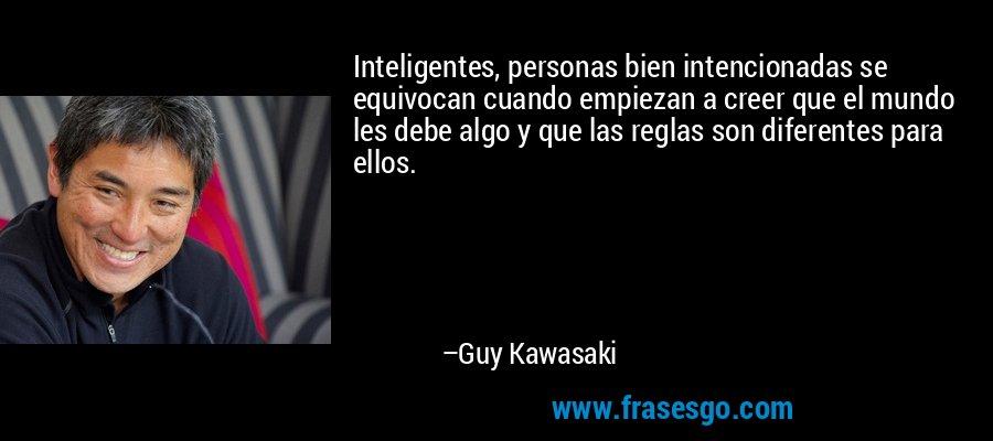 Inteligentes, personas bien intencionadas se equivocan cuando empiezan a creer que el mundo les debe algo y que las reglas son diferentes para ellos. – Guy Kawasaki