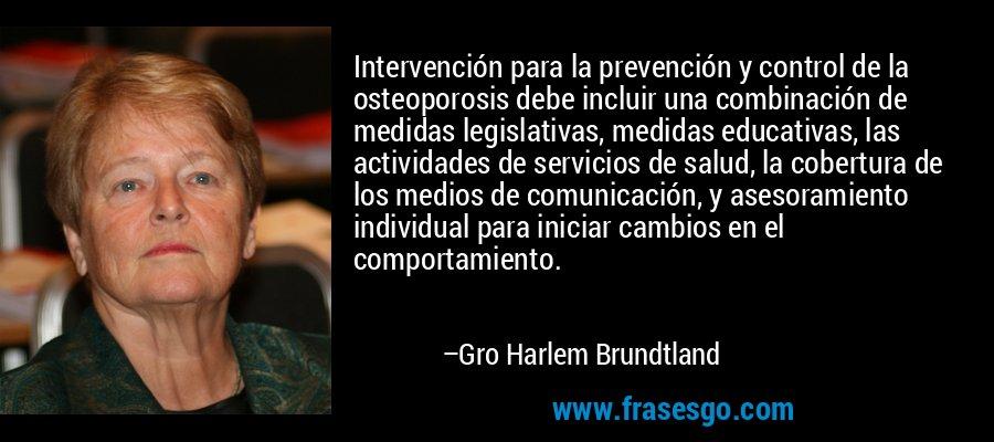 Intervención para la prevención y control de la osteoporosis debe incluir una combinación de medidas legislativas, medidas educativas, las actividades de servicios de salud, la cobertura de los medios de comunicación, y asesoramiento individual para iniciar cambios en el comportamiento. – Gro Harlem Brundtland