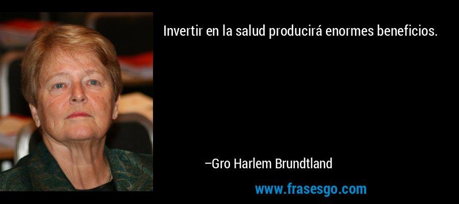 Invertir en la salud producirá enormes beneficios. – Gro Harlem Brundtland