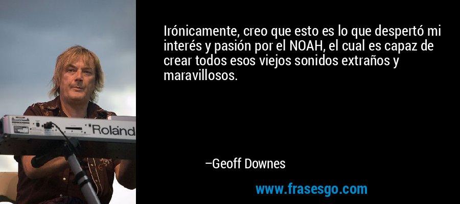 Irónicamente, creo que esto es lo que despertó mi interés y pasión por el NOAH, el cual es capaz de crear todos esos viejos sonidos extraños y maravillosos. – Geoff Downes