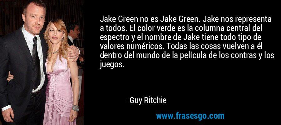 Jake Green no es Jake Green. Jake nos representa a todos. El color verde es la columna central del espectro y el nombre de Jake tiene todo tipo de valores numéricos. Todas las cosas vuelven a él dentro del mundo de la película de los contras y los juegos. – Guy Ritchie