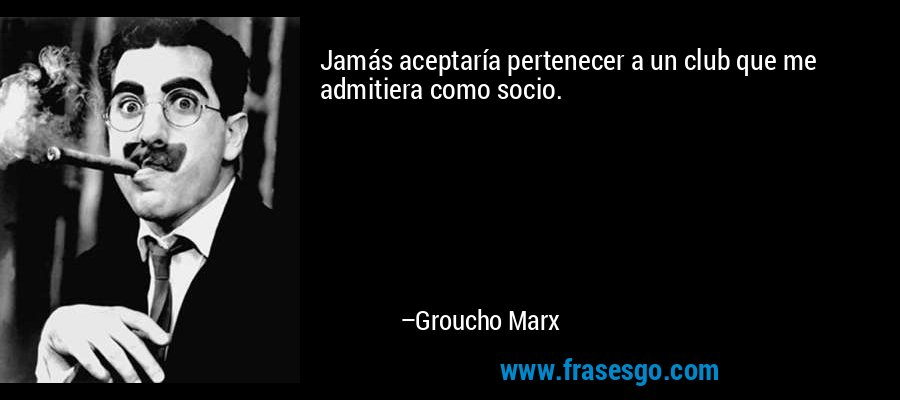 Jamás aceptaría pertenecer a un club que me admitiera como socio. – Groucho Marx