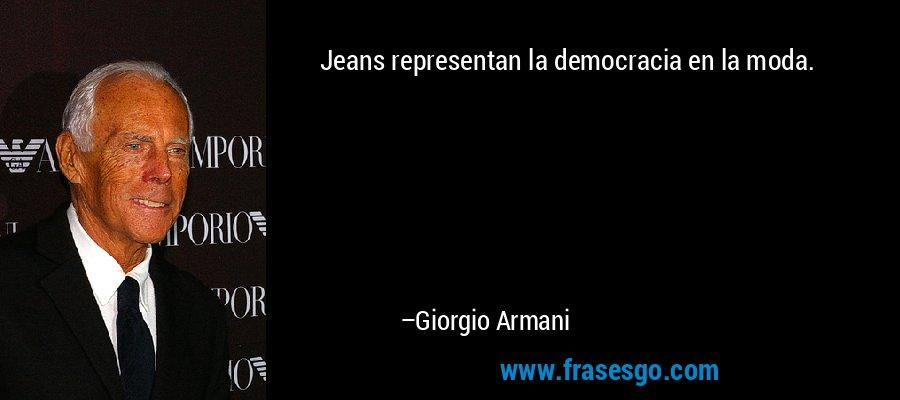 Jeans representan la democracia en la moda. – Giorgio Armani