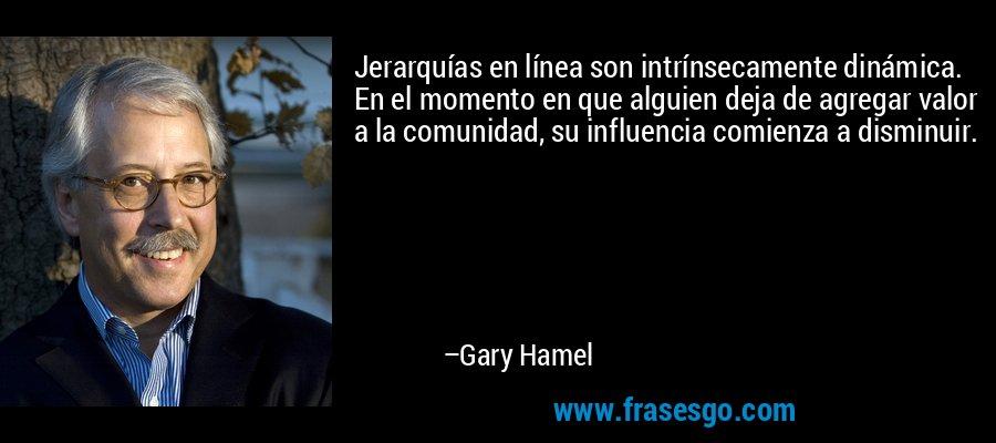 Jerarquías en línea son intrínsecamente dinámica. En el momento en que alguien deja de agregar valor a la comunidad, su influencia comienza a disminuir. – Gary Hamel