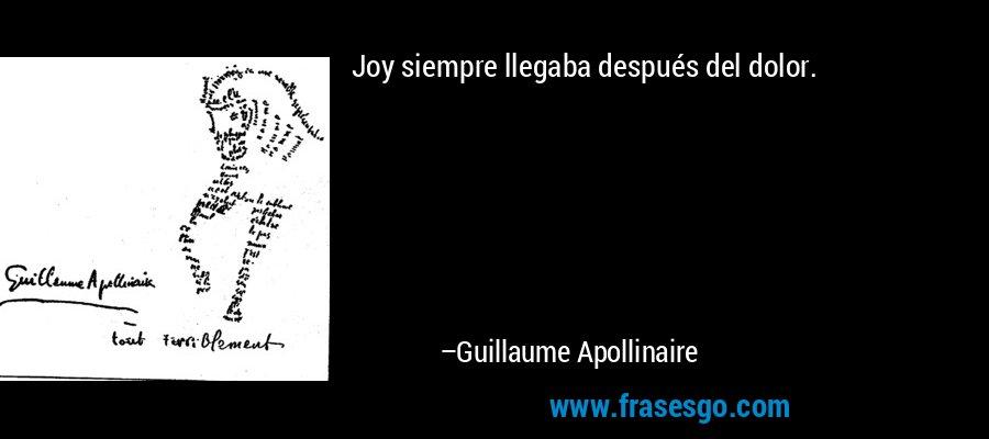 Joy siempre llegaba después del dolor. – Guillaume Apollinaire