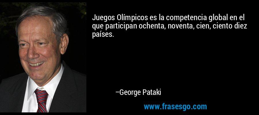 Juegos Olímpicos es la competencia global en el que participan ochenta, noventa, cien, ciento diez países. – George Pataki