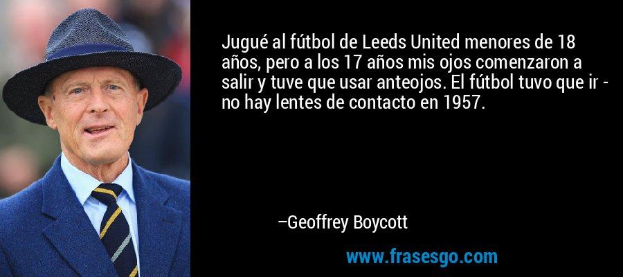 Jugué al fútbol de Leeds United menores de 18 años, pero a los 17 años mis ojos comenzaron a salir y tuve que usar anteojos. El fútbol tuvo que ir - no hay lentes de contacto en 1957. – Geoffrey Boycott
