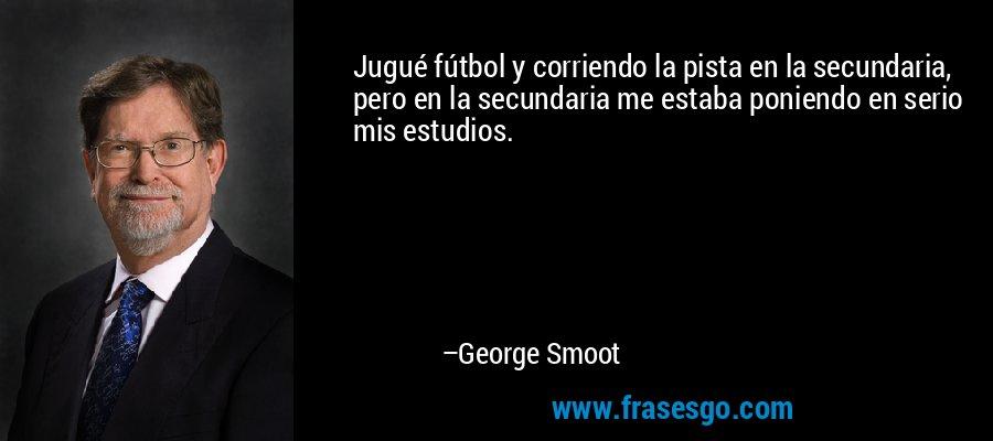 Jugué fútbol y corriendo la pista en la secundaria, pero en la secundaria me estaba poniendo en serio mis estudios. – George Smoot