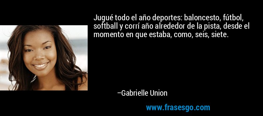 Jugué todo el año deportes: baloncesto, fútbol, softball y corrí año alrededor de la pista, desde el momento en que estaba, como, seis, siete. – Gabrielle Union