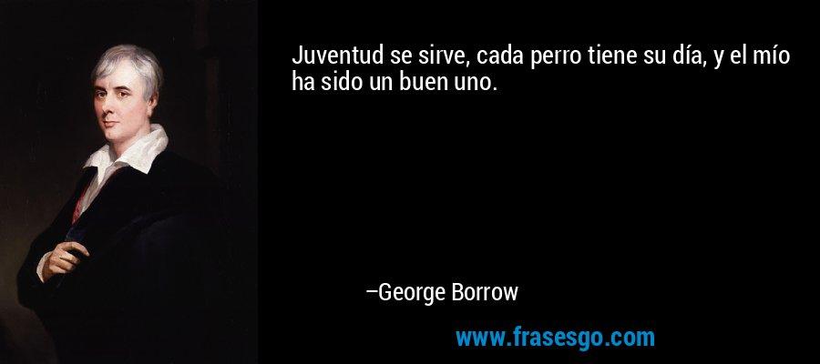 Juventud se sirve, cada perro tiene su día, y el mío ha sido un buen uno. – George Borrow