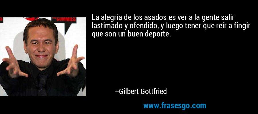 La alegría de los asados es ver a la gente salir lastimado y ofendido, y luego tener que reír a fingir que son un buen deporte. – Gilbert Gottfried