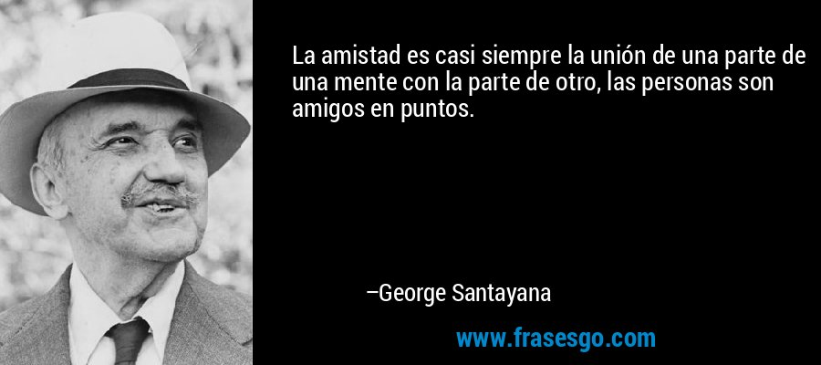 La amistad es casi siempre la unión de una parte de una mente con la parte de otro, las personas son amigos en puntos. – George Santayana