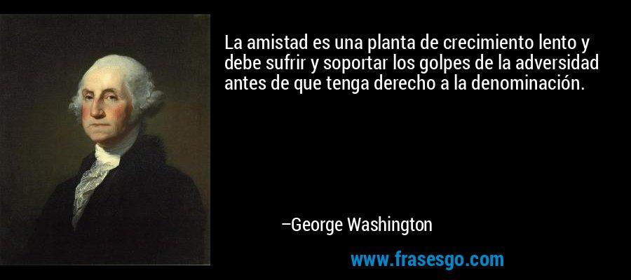 La amistad es una planta de crecimiento lento y debe sufrir y soportar los golpes de la adversidad antes de que tenga derecho a la denominación. – George Washington